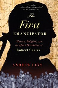 The First Emancipator: Slavery, Religion, and the Quiet Revolution of Robert Carter [Paperback]